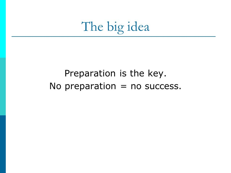 The big idea Preparation is the key. No preparation = no success.