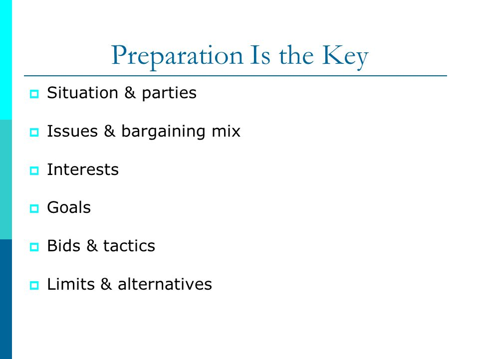 Preparation Is the Key Situation & parties Issues & bargaining mix Interests Goals Bids & tactics Limits & alternatives
