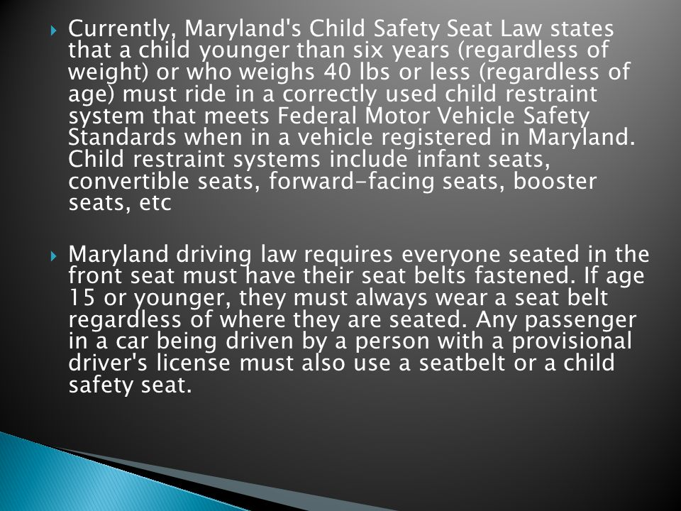 Currently, Maryland s Child Safety Seat Law states that a child younger than six years (regardless of weight) or who weighs 40 lbs or less (regardless of age) must ride in a correctly used child restraint system that meets Federal Motor Vehicle Safety Standards when in a vehicle registered in Maryland.