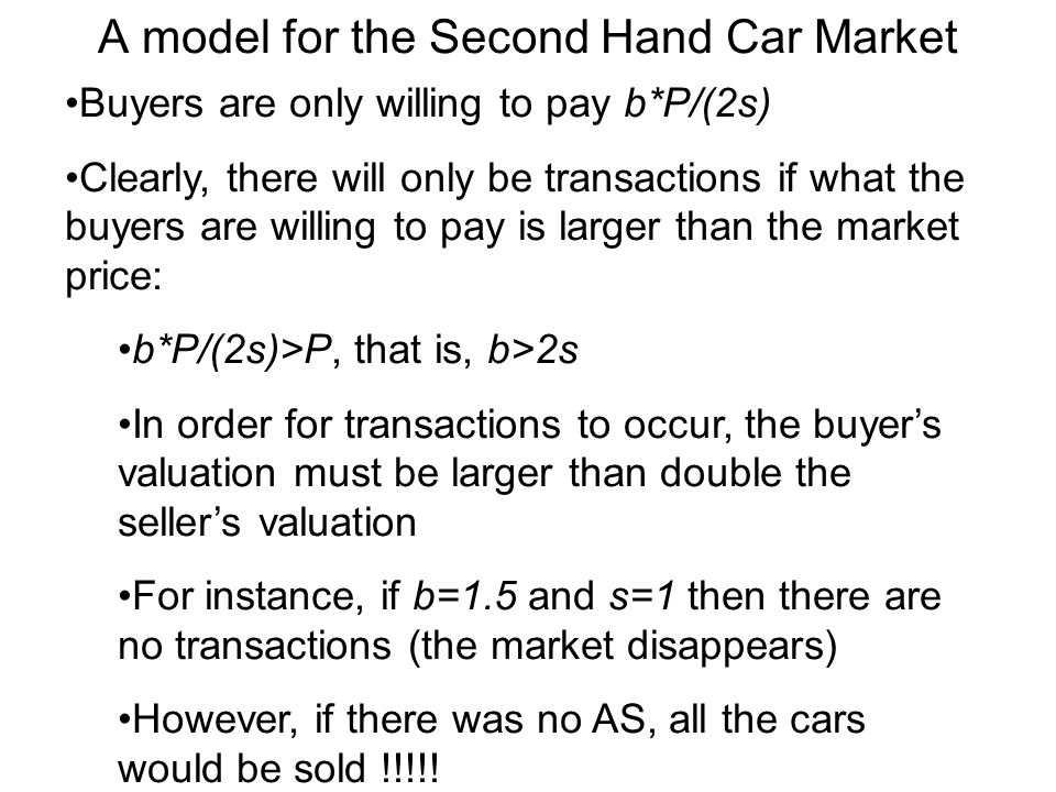A model for the Second Hand Car Market Buyers are only willing to pay b*P/(2s) Clearly, there will only be transactions if what the buyers are willing to pay is larger than the market price: b*P/(2s)>P, that is, b>2s In order for transactions to occur, the buyers valuation must be larger than double the sellers valuation For instance, if b=1.5 and s=1 then there are no transactions (the market disappears) However, if there was no AS, all the cars would be sold !!!!!