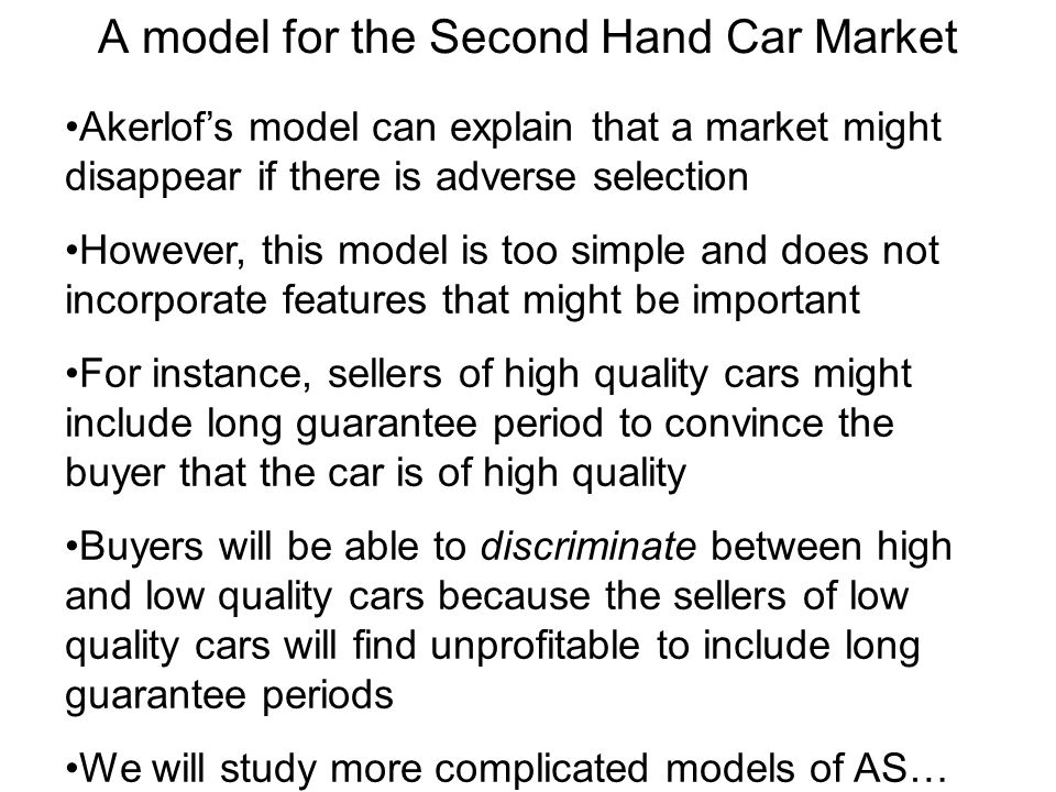 A model for the Second Hand Car Market Akerlofs model can explain that a market might disappear if there is adverse selection However, this model is too simple and does not incorporate features that might be important For instance, sellers of high quality cars might include long guarantee period to convince the buyer that the car is of high quality Buyers will be able to discriminate between high and low quality cars because the sellers of low quality cars will find unprofitable to include long guarantee periods We will study more complicated models of AS…