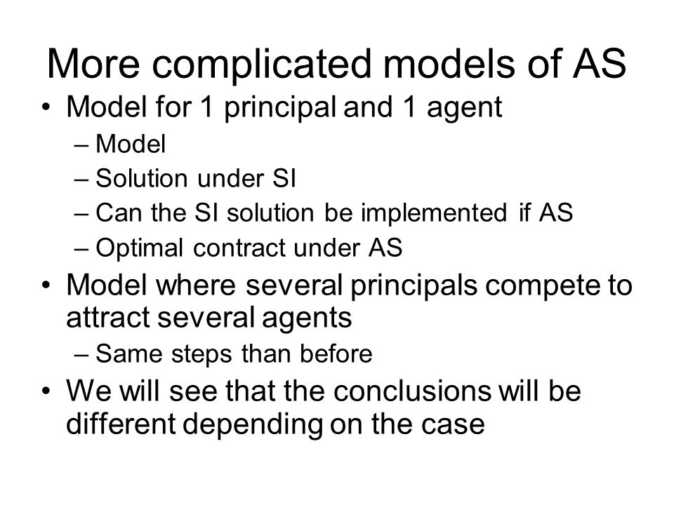 More complicated models of AS Model for 1 principal and 1 agent –Model –Solution under SI –Can the SI solution be implemented if AS –Optimal contract under AS Model where several principals compete to attract several agents –Same steps than before We will see that the conclusions will be different depending on the case
