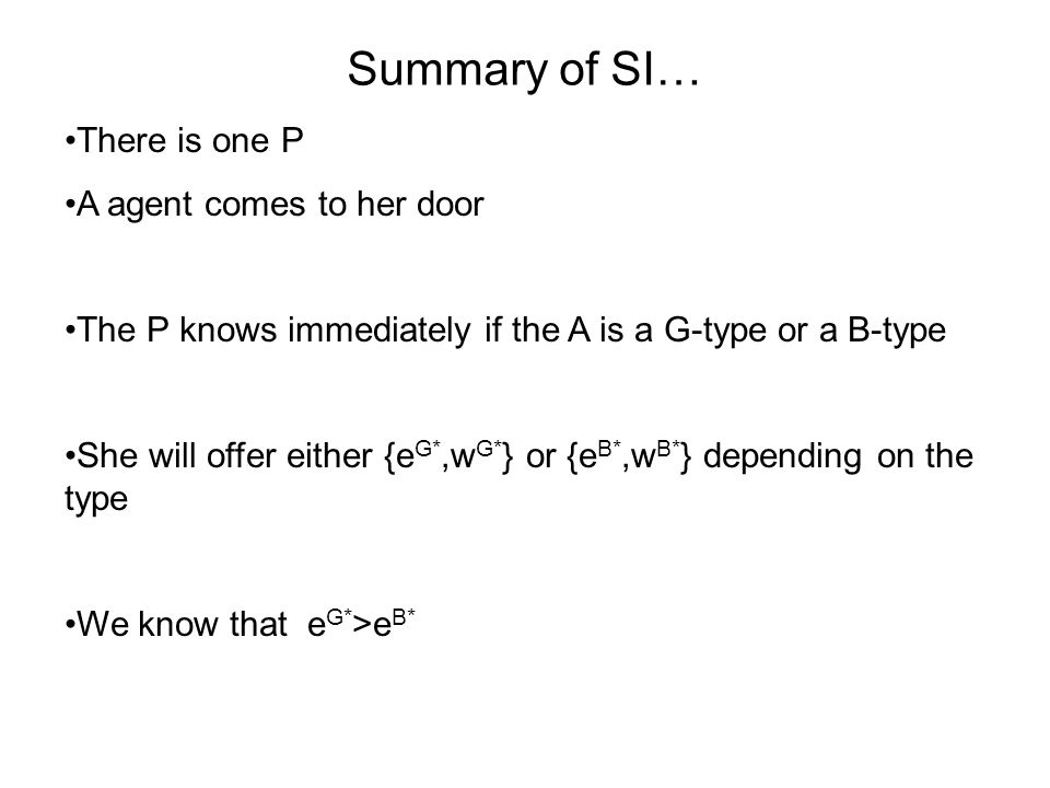 Summary of SI… There is one P A agent comes to her door The P knows immediately if the A is a G-type or a B-type She will offer either {e G*,w G* } or {e B*,w B* } depending on the type We know that e G* >e B*