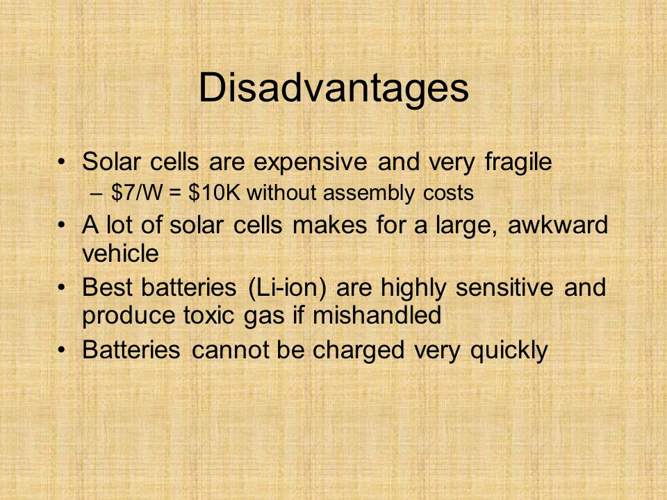 Disadvantages Solar cells are expensive and very fragile –$7/W = $10K without assembly costs A lot of solar cells makes for a large, awkward vehicle Best batteries (Li-ion) are highly sensitive and produce toxic gas if mishandled Batteries cannot be charged very quickly