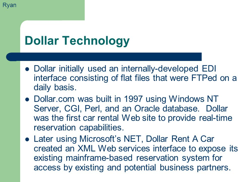 Dollar Technology Dollar initially used an internally-developed EDI interface consisting of flat files that were FTPed on a daily basis. Dollar.com wa