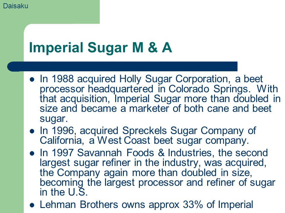 Imperial Sugar M & A In 1988 acquired Holly Sugar Corporation, a beet processor headquartered in Colorado Springs. With that acquisition, Imperial Sug