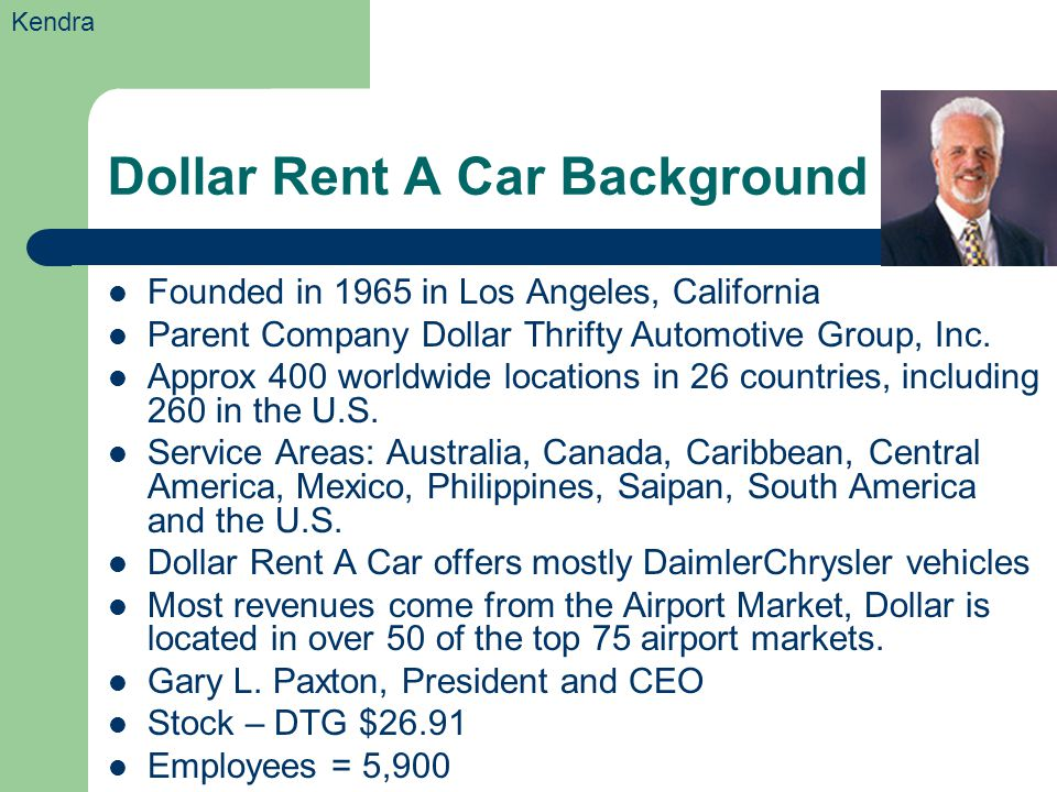 Dollar Rent A Car Background Founded in 1965 in Los Angeles, California Parent Company Dollar Thrifty Automotive Group, Inc. Approx 400 worldwide loca