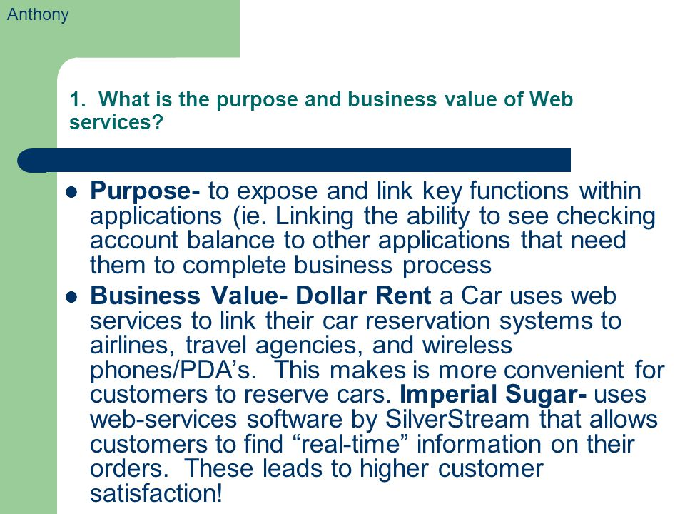 1. What is the purpose and business value of Web services? Purpose- to expose and link key functions within applications (ie. Linking the ability to s