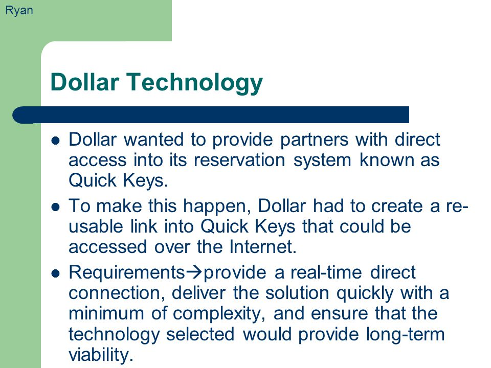 Dollar Technology Dollar wanted to provide partners with direct access into its reservation system known as Quick Keys. To make this happen, Dollar ha