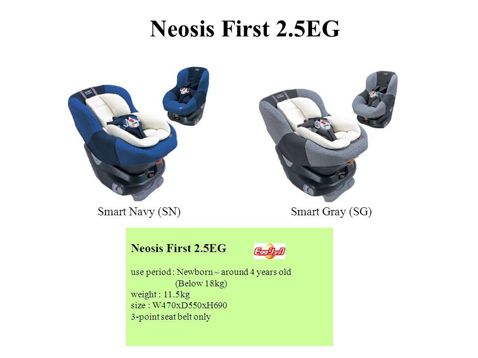 Neosis First 2.5EG use period : Newborn ~ around 4 years old (Below 18kg) weight : 11.5kg size : W470xD550xH690 3-point seat belt only Neosis First 2.5EG Smart Navy (SN)Smart Gray (SG)