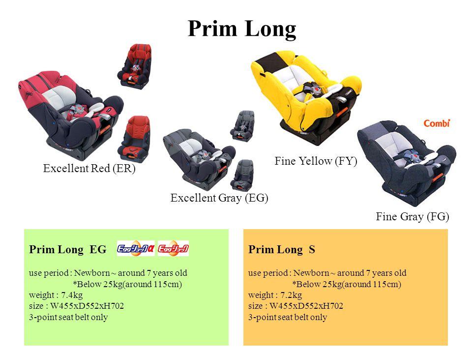 Prim Long EG use period : Newborn ~ around 7 years old *Below 25kg(around 115cm) weight : 7.4kg size : W455xD552xH702 3-point seat belt only Prim Long S use period : Newborn ~ around 7 years old *Below 25kg(around 115cm) weight : 7.2kg size : W455xD552xH702 3-point seat belt only Prim Long Excellent Red (ER) Excellent Gray (EG) Fine Yellow (FY) Fine Gray (FG)