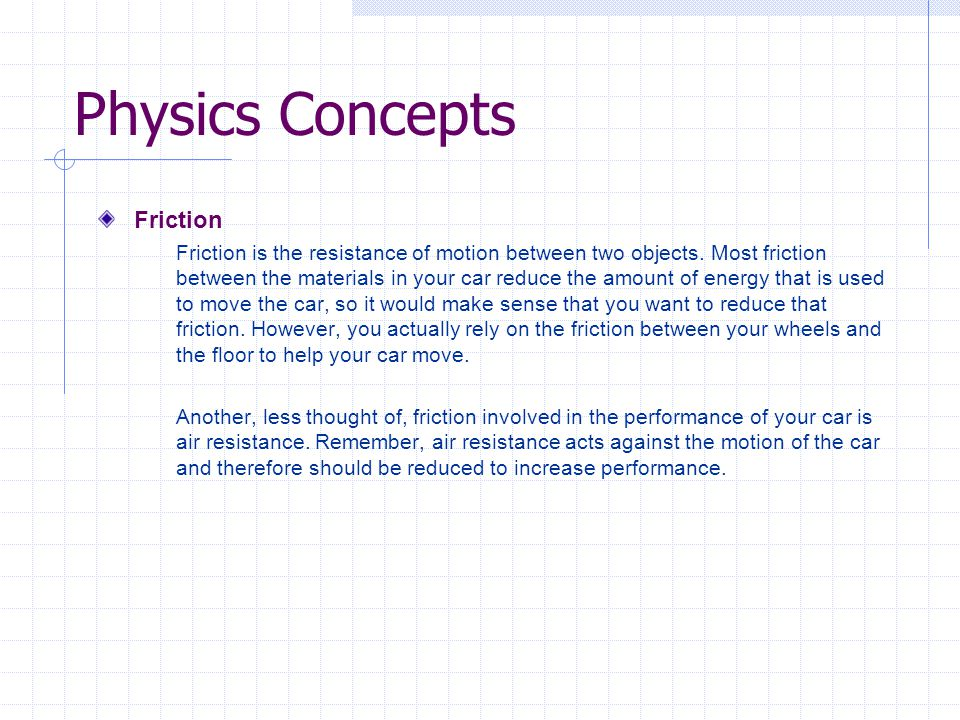 Physics Concepts Friction Friction is the resistance of motion between two objects. Most friction between the materials in your car reduce the amount