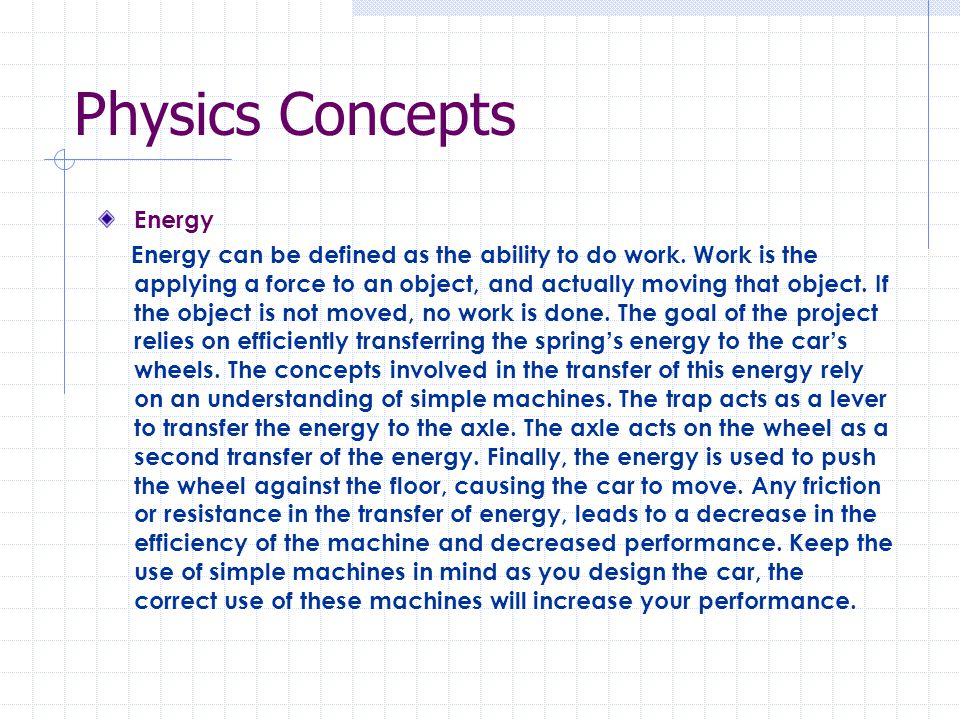 Physics Concepts Energy Energy can be defined as the ability to do work. Work is the applying a force to an object, and actually moving that object. I