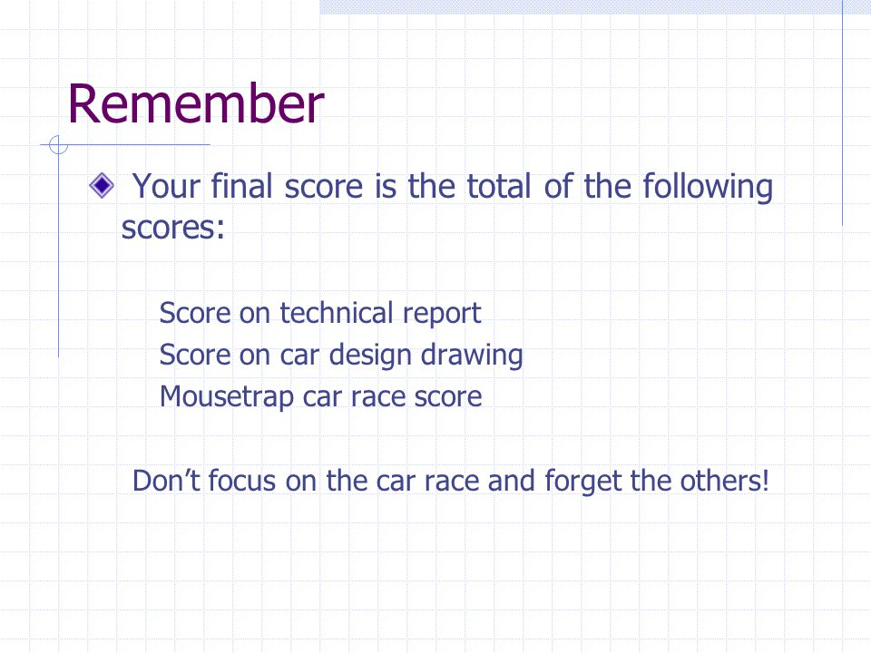 Remember Your final score is the total of the following scores: Score on technical report Score on car design drawing Mousetrap car race score Dont fo
