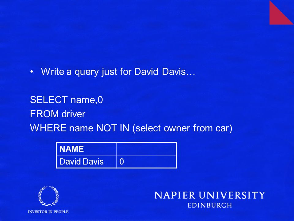 Write a query just for David Davis … SELECT name,0 FROM driver WHERE name NOT IN (select owner from car) NAME David Davis0