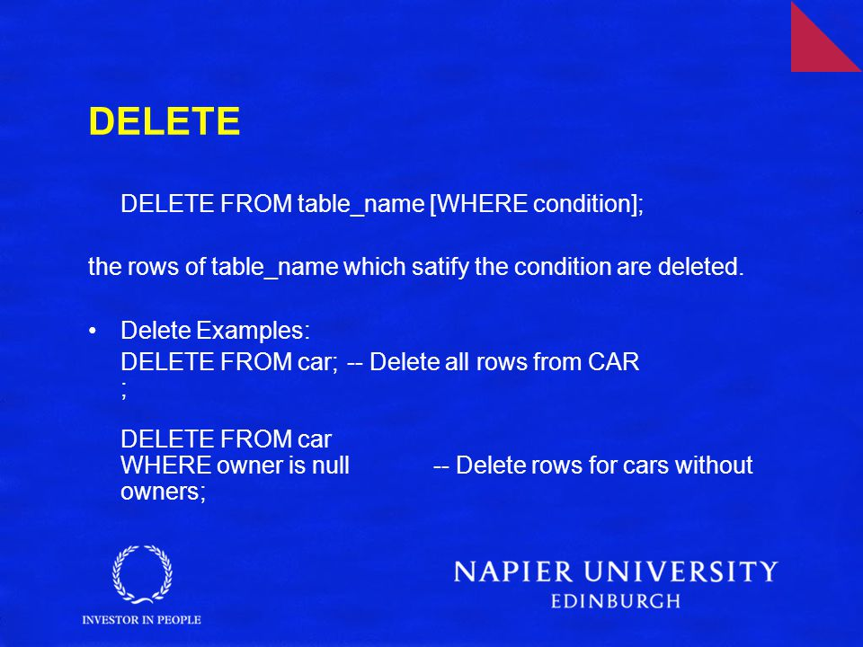 DELETE DELETE FROM table_name [WHERE condition]; the rows of table_name which satify the condition are deleted. Delete Examples: DELETE FROM car;-- De