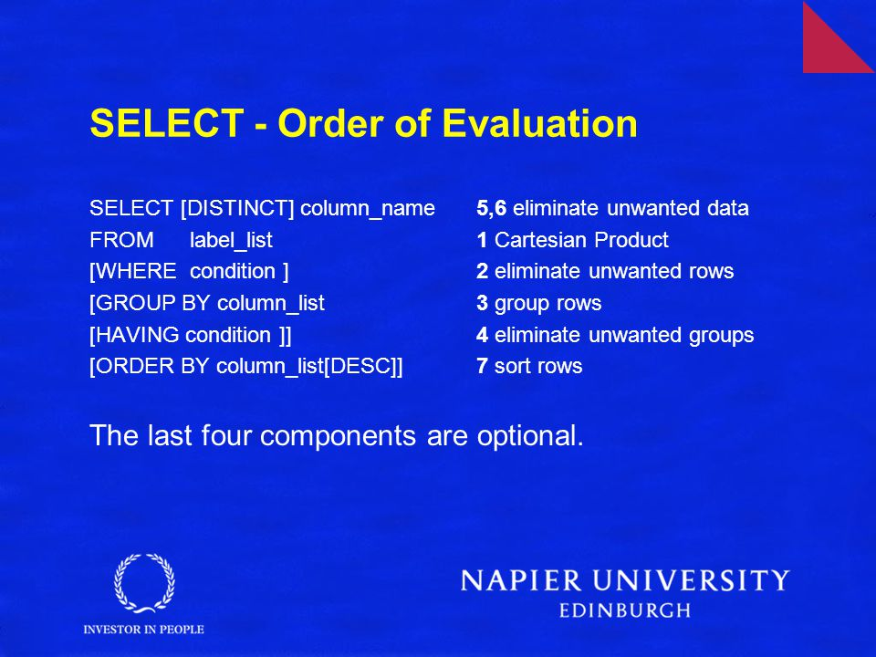 SELECT - Order of Evaluation SELECT [DISTINCT] column_name 5,6 eliminate unwanted data FROM label_list 1 Cartesian Product [WHERE condition ] 2 eliminate unwanted rows [GROUP BY column_list 3 group rows [HAVING condition ]] 4 eliminate unwanted groups [ORDER BY column_list[DESC]] 7 sort rows The last four components are optional.