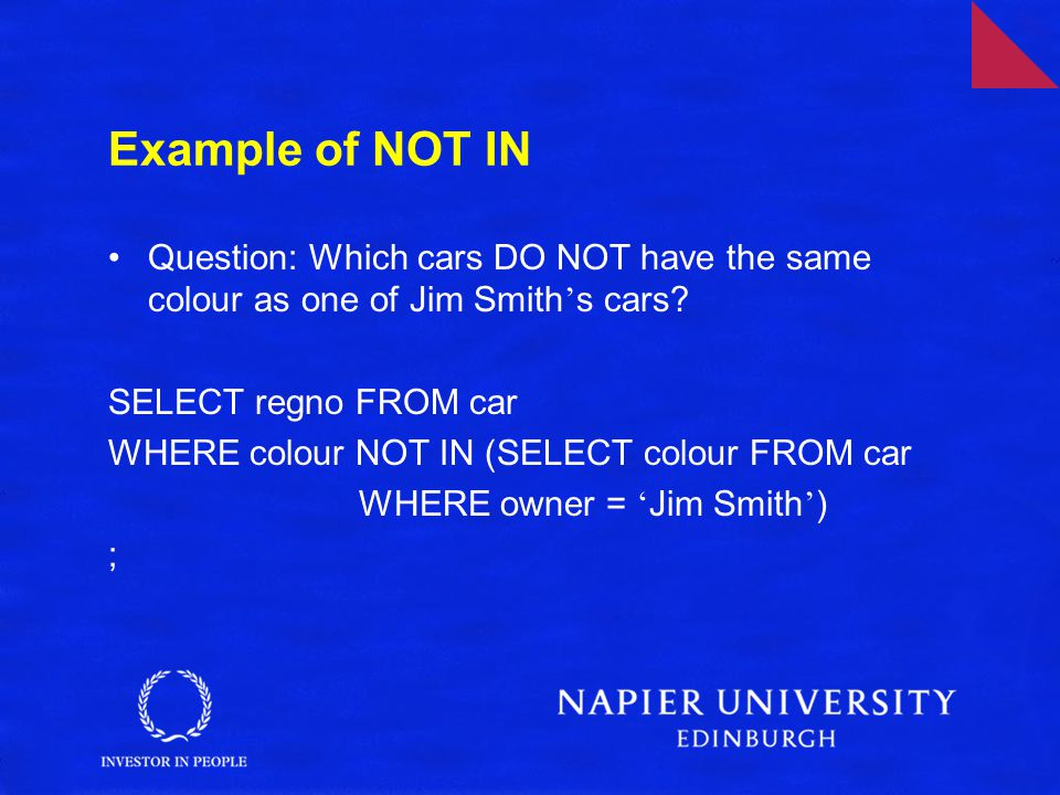 Example of NOT IN Question: Which cars DO NOT have the same colour as one of Jim Smith s cars? SELECT regno FROM car WHERE colour NOT IN (SELECT colou