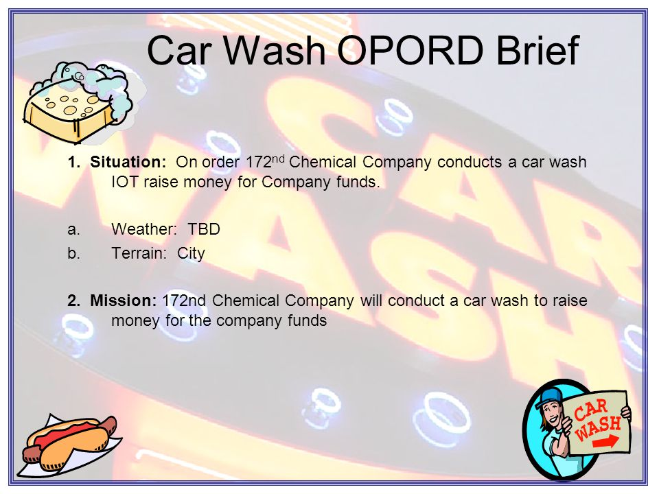 Car Wash OPORD Brief 3.EXECUTION: This car wash will be executed in three phases: Phase I: Planning and preparation Phase II: Site set up and execution of the car wash Phase III: Sites break down and AAR The Company will be broken down into two groups: a.