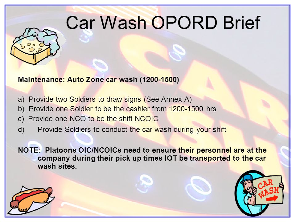 Car Wash OPORD Brief Maintenance: Auto Zone car wash (1200-1500) a) Provide two Soldiers to draw signs (See Annex A) b) Provide one Soldier to be the cashier from 1200-1500 hrs c) Provide one NCO to be the shift NCOIC d)Provide Soldiers to conduct the car wash during your shift NOTE: Platoons OIC/NCOICs need to ensure their personnel are at the company during their pick up times IOT be transported to the car wash sites.