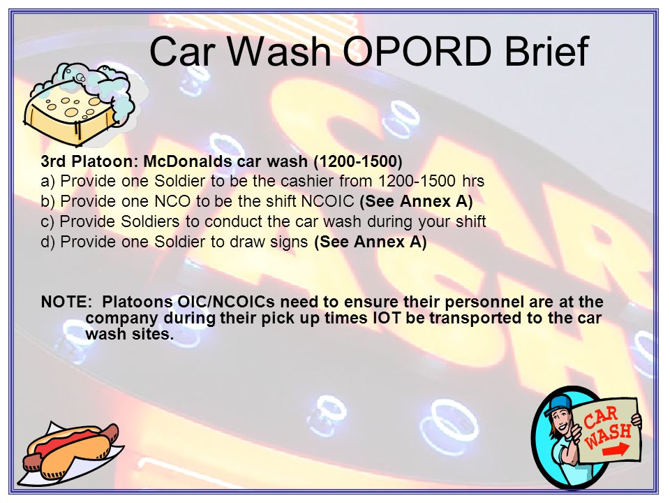 Car Wash OPORD Brief 3rd Platoon: McDonalds car wash (1200-1500) a) Provide one Soldier to be the cashier from 1200-1500 hrs b) Provide one NCO to be the shift NCOIC (See Annex A) c) Provide Soldiers to conduct the car wash during your shift d) Provide one Soldier to draw signs (See Annex A) NOTE: Platoons OIC/NCOICs need to ensure their personnel are at the company during their pick up times IOT be transported to the car wash sites.