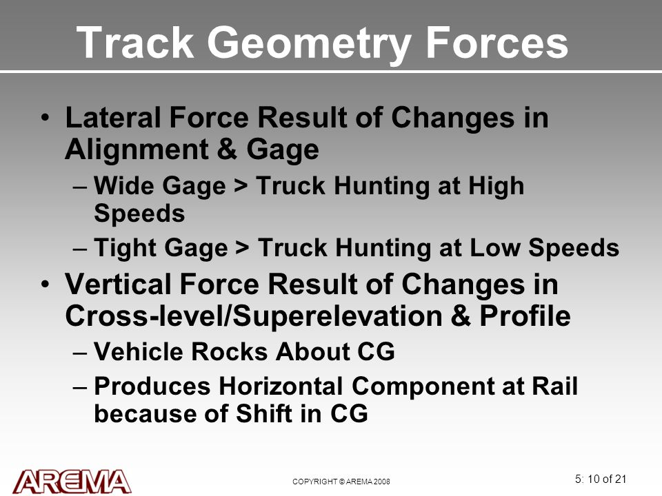 5: 10 of 21 COPYRIGHT © AREMA 2008 Track Geometry Forces Lateral Force Result of Changes in Alignment & Gage –Wide Gage > Truck Hunting at High Speeds