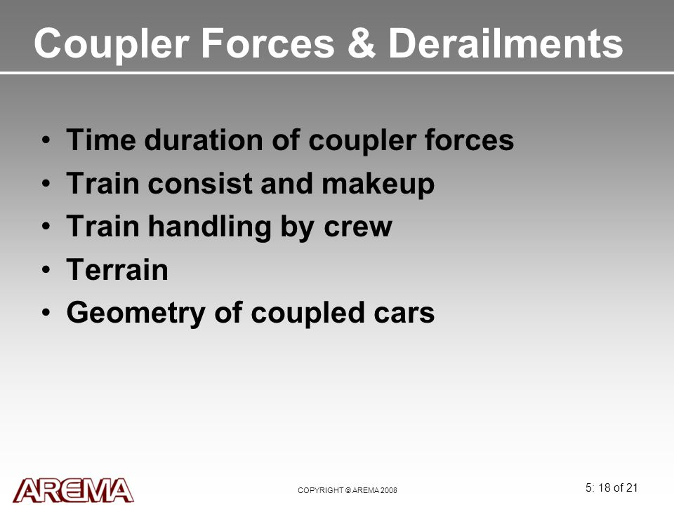 5: 18 of 21 COPYRIGHT © AREMA 2008 Coupler Forces & Derailments Time duration of coupler forces Train consist and makeup Train handling by crew Terrai