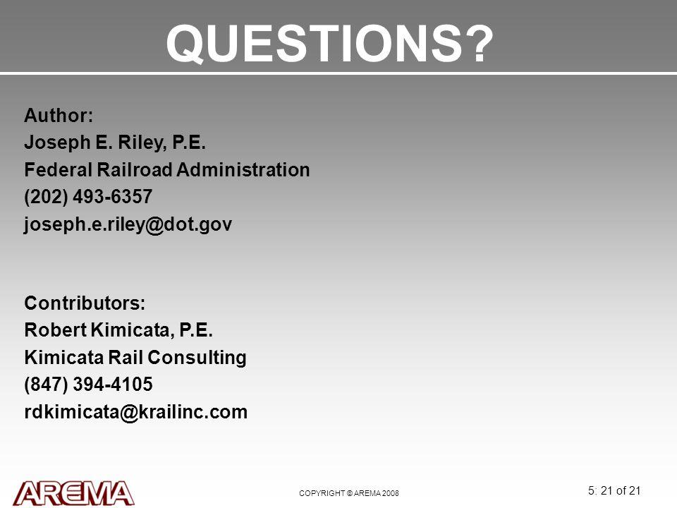 5: 21 of 21 COPYRIGHT © AREMA 2008 QUESTIONS? Author: Joseph E. Riley, P.E. Federal Railroad Administration (202) 493-6357 joseph.e.riley@dot.gov Cont