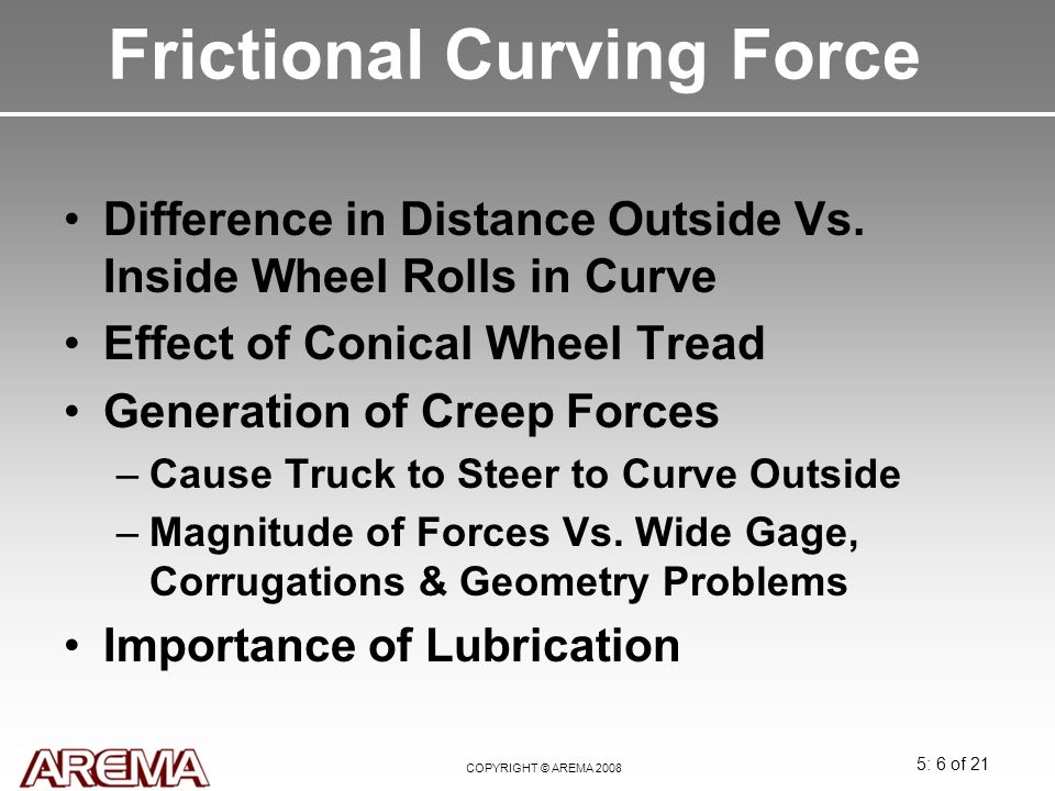 5: 6 of 21 COPYRIGHT © AREMA 2008 Frictional Curving Force Difference in Distance Outside Vs. Inside Wheel Rolls in Curve Effect of Conical Wheel Trea