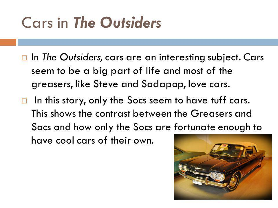 Cars in The Outsiders In The Outsiders, cars are an interesting subject. Cars seem to be a big part of life and most of the greasers, like Steve and S