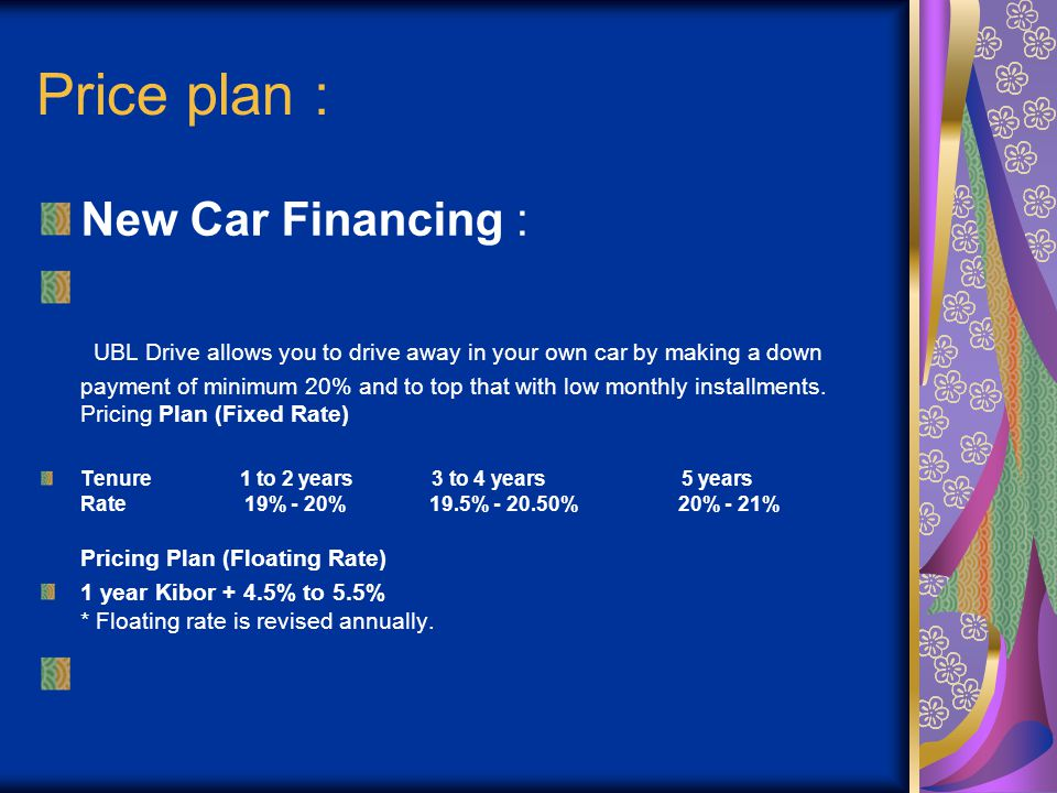 Price plan : New Car Financing : UBL Drive allows you to drive away in your own car by making a down payment of minimum 20% and to top that with low m