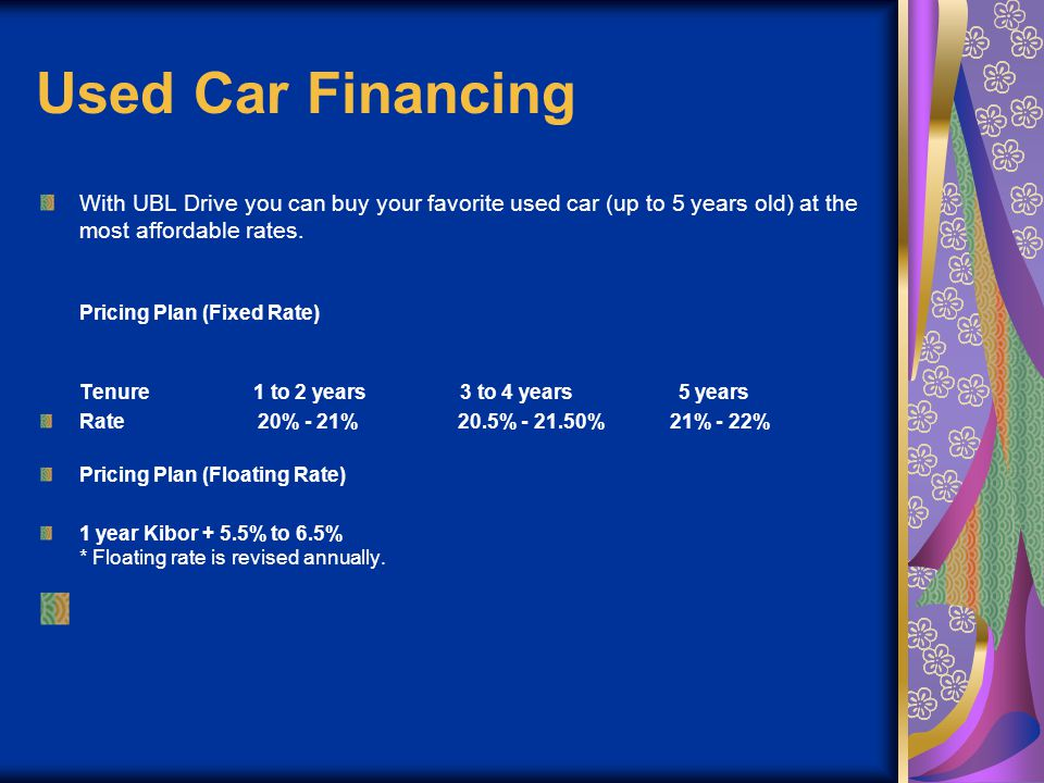 Used Car Financing With UBL Drive you can buy your favorite used car (up to 5 years old) at the most affordable rates. Pricing Plan (Fixed Rate) Tenur