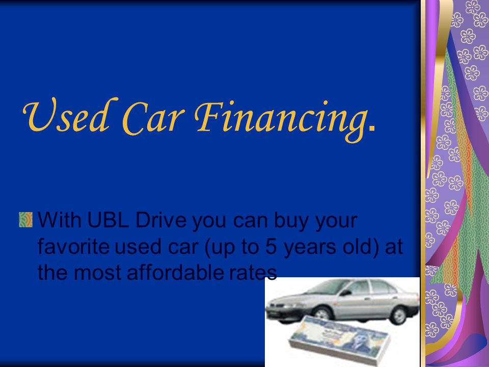 Used Car Financing. With UBL Drive you can buy your favorite used car (up to 5 years old) at the most affordable rates.