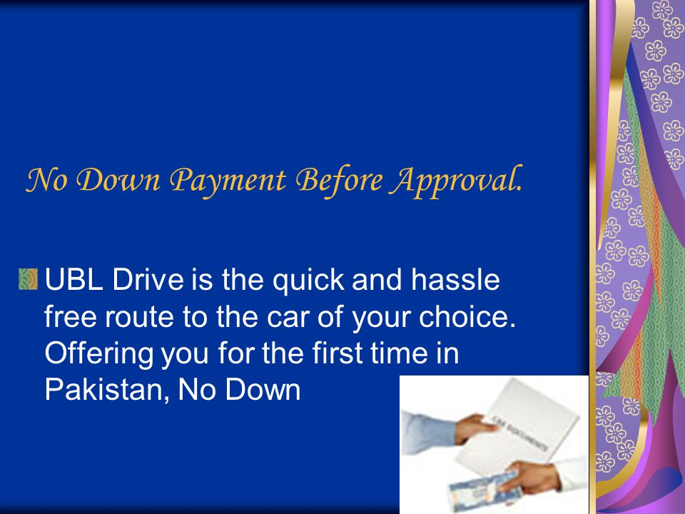 No Down Payment Before Approval. UBL Drive is the quick and hassle free route to the car of your choice. Offering you for the first time in Pakistan,
