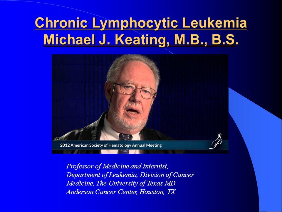 Chronic Lymphocytic Leukemia Michael J. Keating, M.B., B.S. Professor of Medicine and Internist, Department of Leukemia, Division of Cancer Medicine,