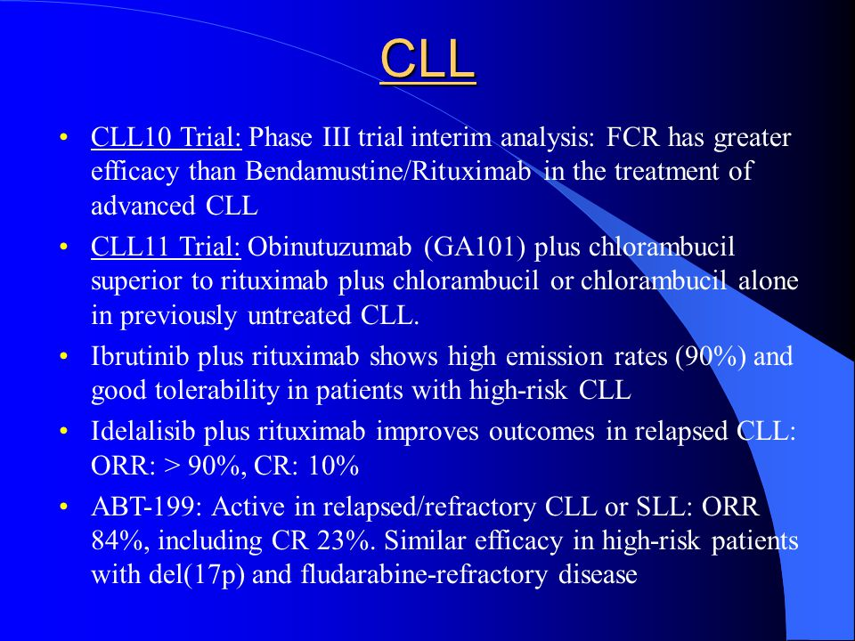 CLL CLL10 Trial: Phase III trial interim analysis: FCR has greater efficacy than Bendamustine/Rituximab in the treatment of advanced CLL CLL11 Trial: Obinutuzumab (GA101) plus chlorambucil superior to rituximab plus chlorambucil or chlorambucil alone in previously untreated CLL.