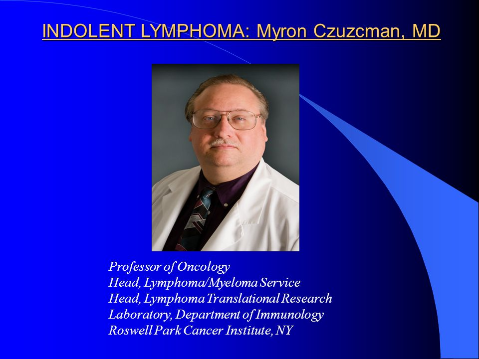 INDOLENT LYMPHOMA: Myron Czuzcman, MD Professor of Oncology Head, Lymphoma/Myeloma Service Head, Lymphoma Translational Research Laboratory, Department of Immunology Roswell Park Cancer Institute, NY