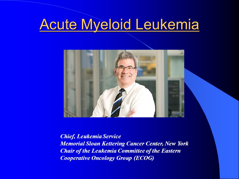 Acute Myeloid Leukemia Chief, Leukemia Service Memorial Sloan Kettering Cancer Center, New York Chair of the Leukemia Committee of the Eastern Cooperative Oncology Group (ECOG)