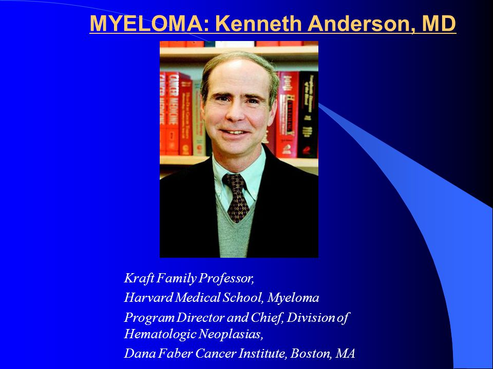 MYELOMA: Kenneth Anderson, MD Kraft Family Professor, Harvard Medical School, Myeloma Program Director and Chief, Division of Hematologic Neoplasias, Dana Faber Cancer Institute, Boston, MA