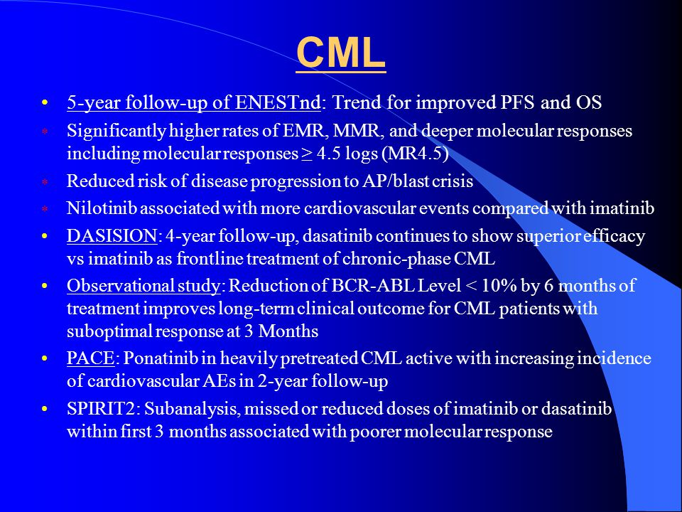 CML 5-year follow-up of ENESTnd: Trend for improved PFS and OS Significantly higher rates of EMR, MMR, and deeper molecular responses including molecular responses 4.5 logs (MR4.5) Reduced risk of disease progression to AP/blast crisis Nilotinib associated with more cardiovascular events compared with imatinib DASISION: 4-year follow-up, dasatinib continues to show superior efficacy vs imatinib as frontline treatment of chronic-phase CML Observational study: Reduction of BCR-ABL Level < 10% by 6 months of treatment improves long-term clinical outcome for CML patients with suboptimal response at 3 Months PACE: Ponatinib in heavily pretreated CML active with increasing incidence of cardiovascular AEs in 2-year follow-up SPIRIT2: Subanalysis, missed or reduced doses of imatinib or dasatinib within first 3 months associated with poorer molecular response