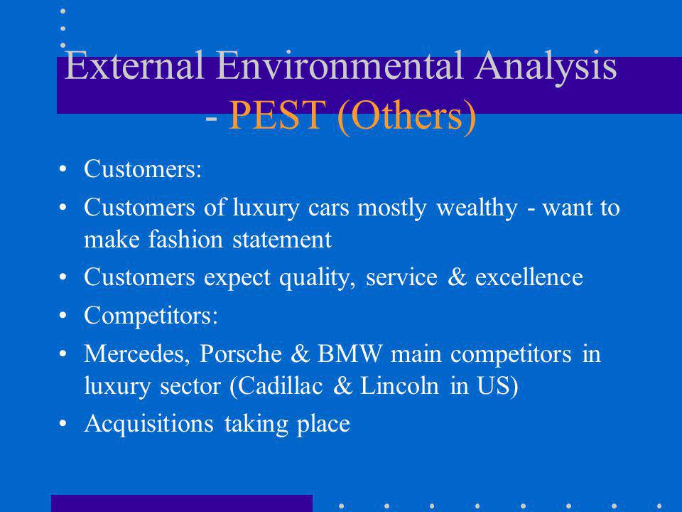 External Environmental Analysis - PEST (Others) Customers: Customers of luxury cars mostly wealthy - want to make fashion statement Customers expect q