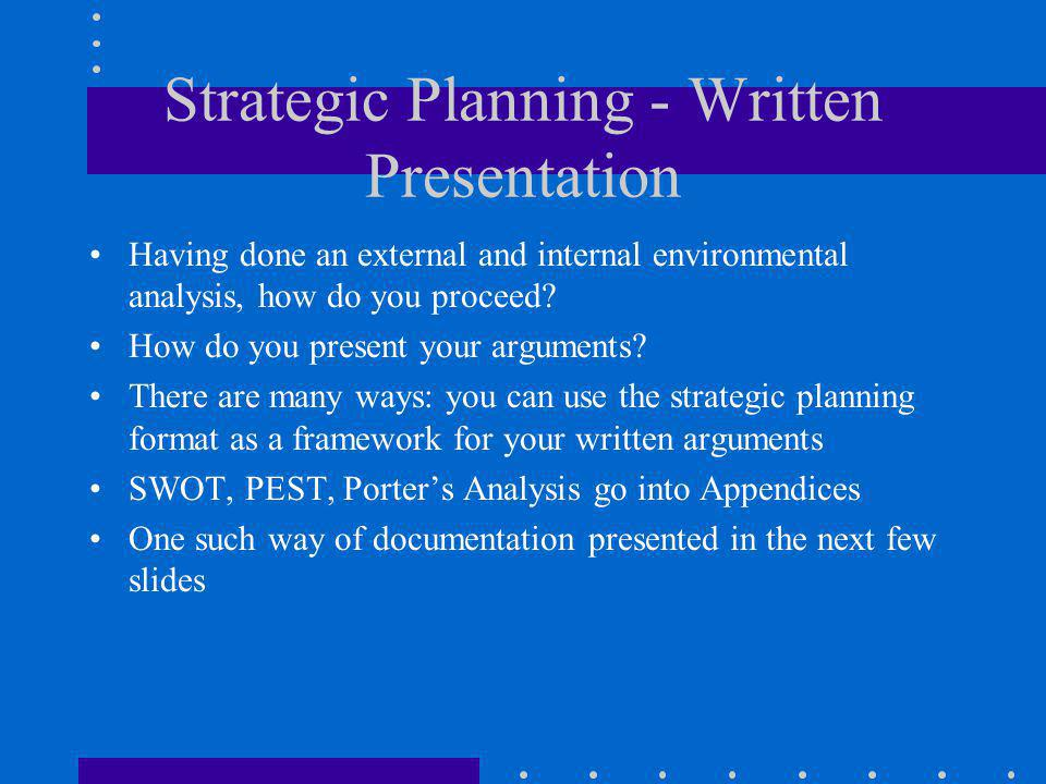 Strategic Planning - Written Presentation Having done an external and internal environmental analysis, how do you proceed? How do you present your arg