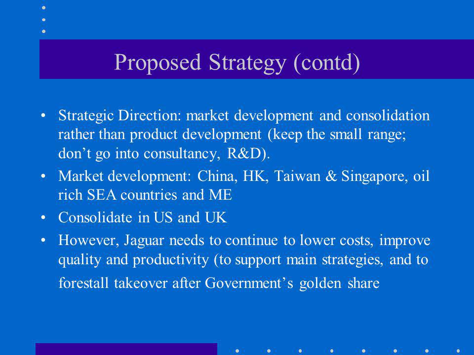 Proposed Strategy (contd) Strategic Direction: market development and consolidation rather than product development (keep the small range; dont go int