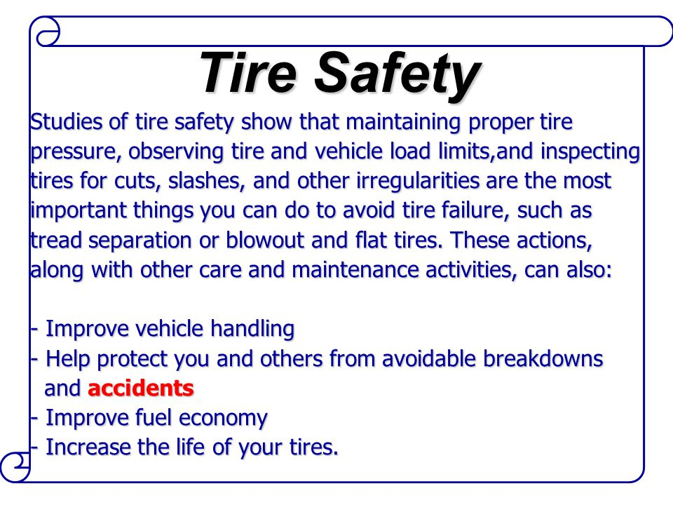Studies of tire safety show that maintaining proper tire pressure, observing tire and vehicle load limits,and inspecting tires for cuts, slashes, and