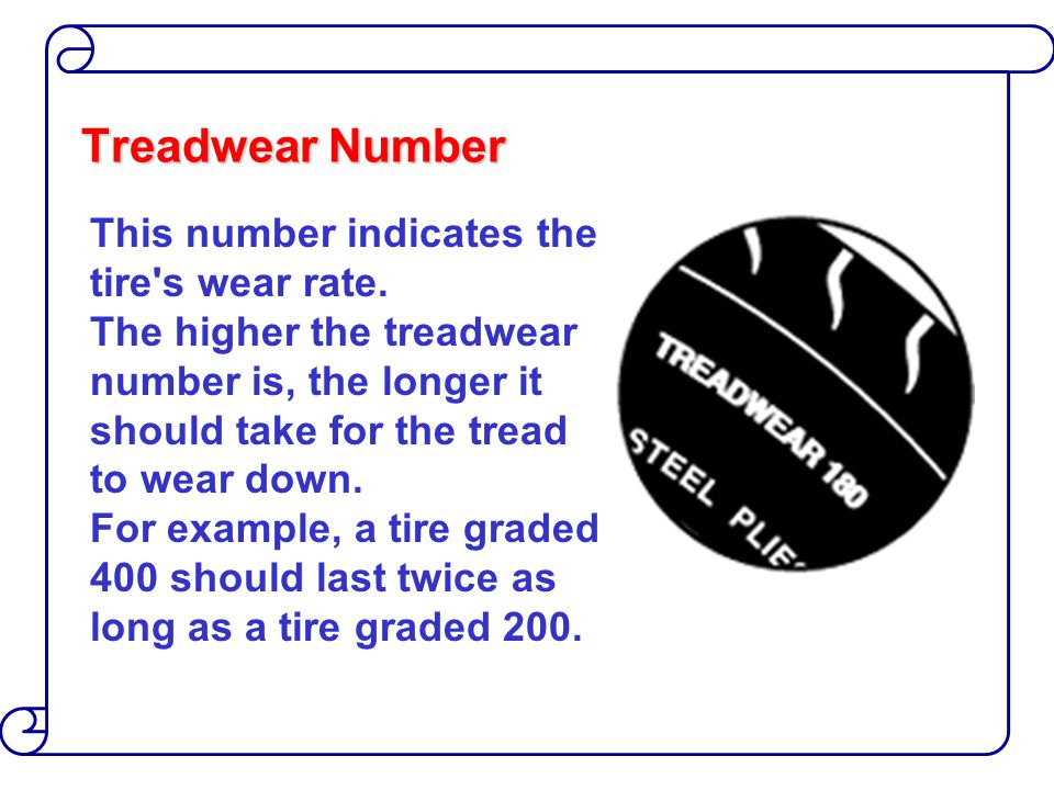Treadwear Number This number indicates the tire's wear rate. The higher the treadwear number is, the longer it should take for the tread to wear down.