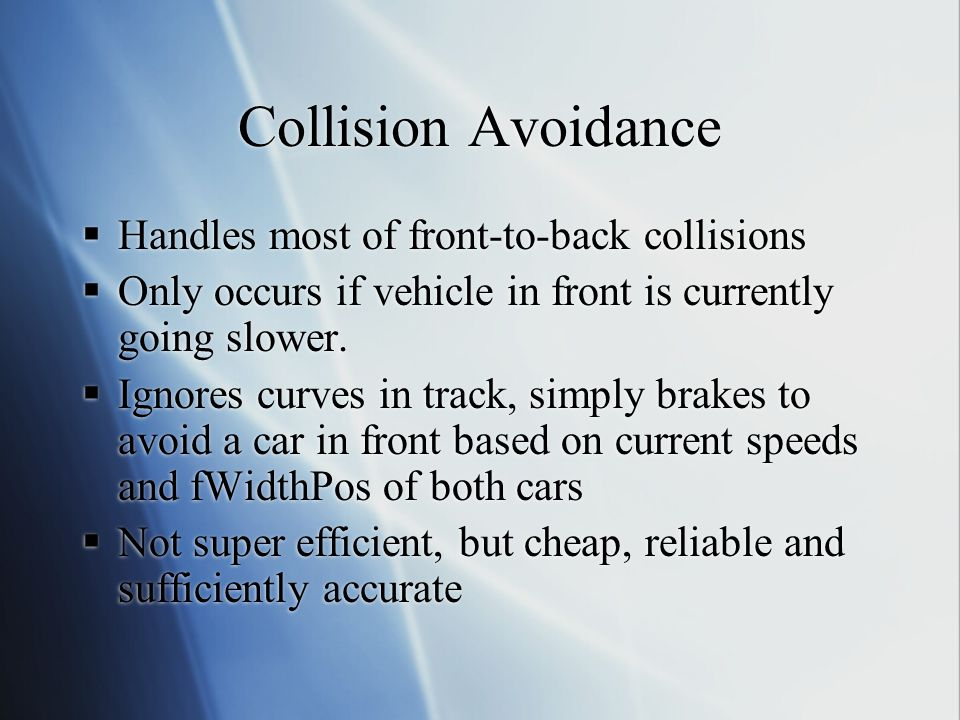 Collision Avoidance Handles most of front-to-back collisions Only occurs if vehicle in front is currently going slower. Ignores curves in track, simpl
