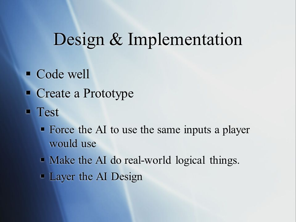Design & Implementation Code well Create a Prototype Test Force the AI to use the same inputs a player would use Make the AI do real-world logical thi