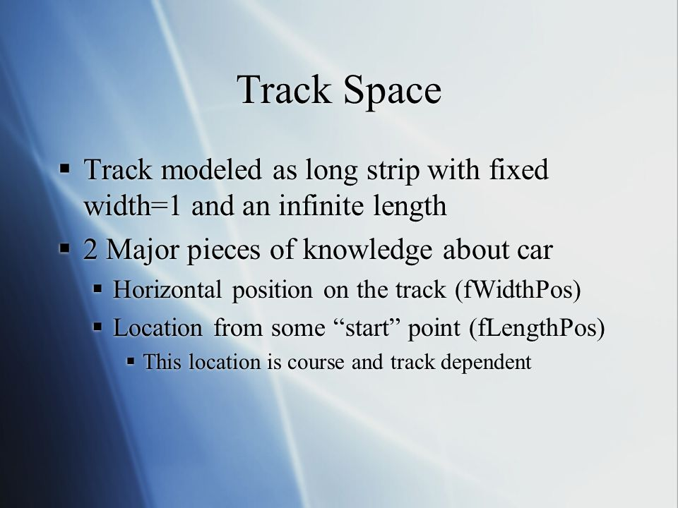 Track Space Track modeled as long strip with fixed width=1 and an infinite length 2 Major pieces of knowledge about car Horizontal position on the tra