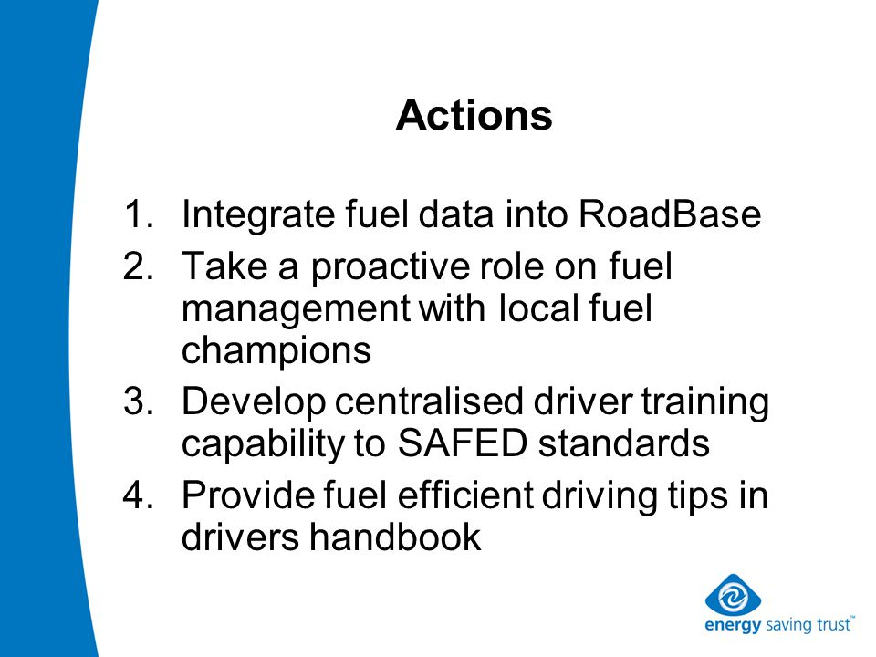 Actions 1.Integrate fuel data into RoadBase 2.Take a proactive role on fuel management with local fuel champions 3.Develop centralised driver training capability to SAFED standards 4.Provide fuel efficient driving tips in drivers handbook