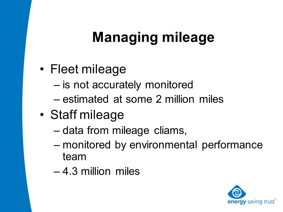 Managing mileage Fleet mileage –is not accurately monitored –estimated at some 2 million miles Staff mileage –data from mileage cliams, –monitored by environmental performance team –4.3 million miles